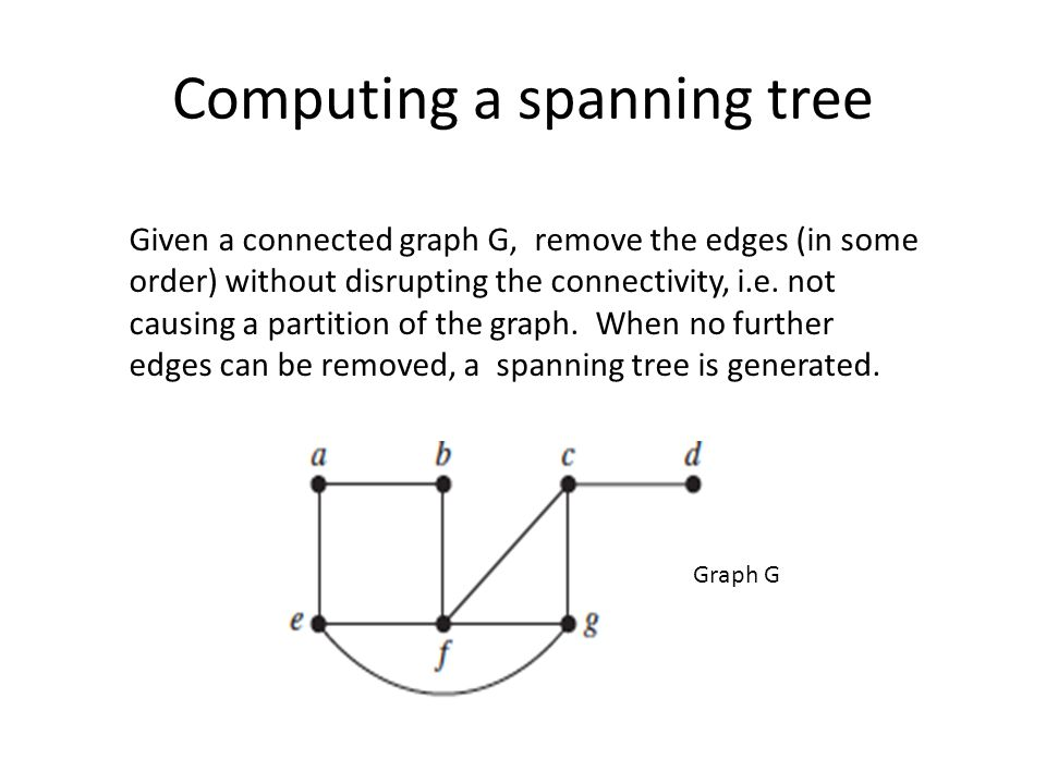 Computing a spanning tree Given a connected graph G, remove the edges (in some order) without disrupting the connectivity, i.e.