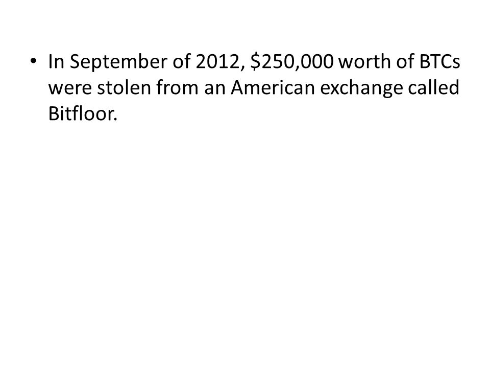 In September of 2012, $250,000 worth of BTCs were stolen from an American exchange called Bitfloor.