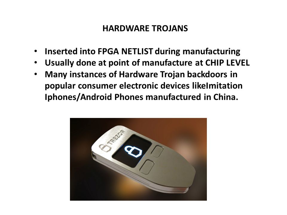 HARDWARE TROJANS Inserted into FPGA NETLIST during manufacturing Usually done at point of manufacture at CHIP LEVEL Many instances of Hardware Trojan backdoors in popular consumer electronic devices likeImitation Iphones/Android Phones manufactured in China.