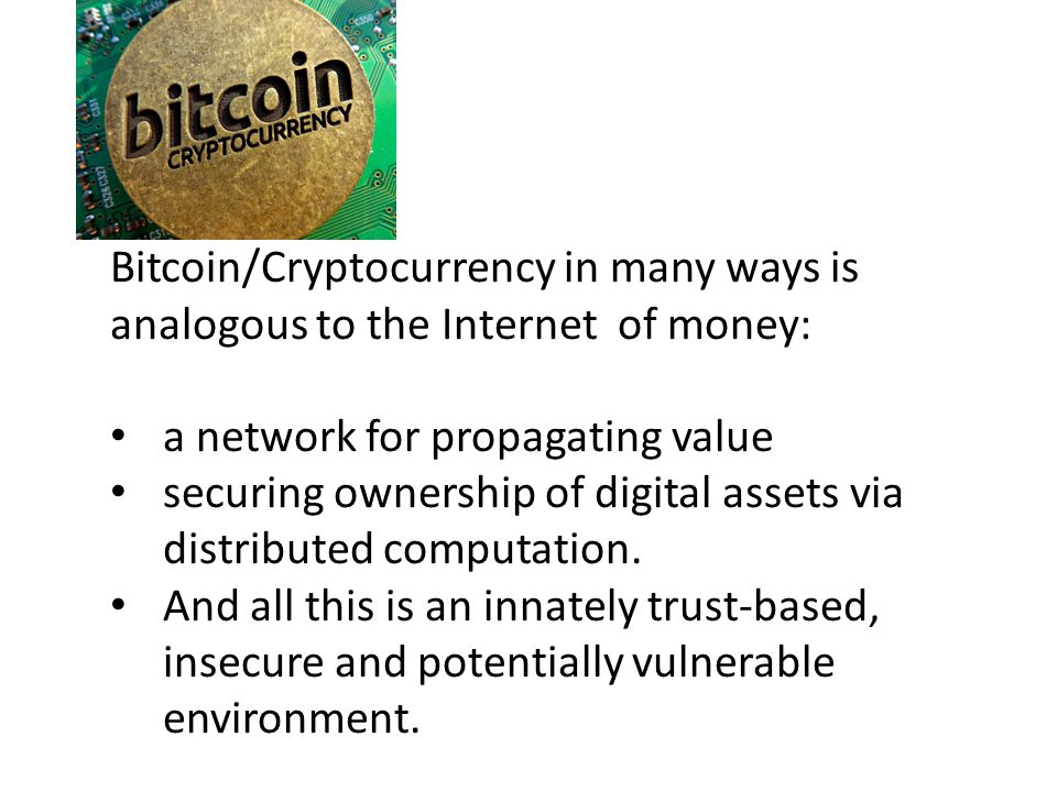 Bitcoin/Cryptocurrency in many ways is analogous to the Internet of money: a network for propagating value securing ownership of digital assets via distributed computation.