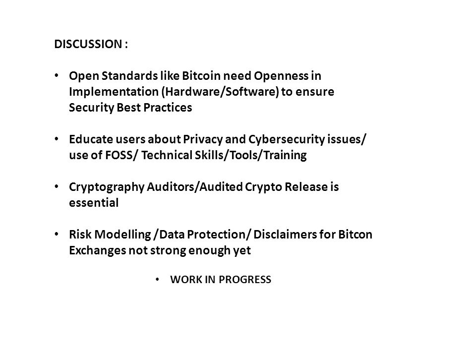 DISCUSSION : Open Standards like Bitcoin need Openness in Implementation (Hardware/Software) to ensure Security Best Practices Educate users about Privacy and Cybersecurity issues/ use of FOSS/ Technical Skills/Tools/Training Cryptography Auditors/Audited Crypto Release is essential Risk Modelling /Data Protection/ Disclaimers for Bitcon Exchanges not strong enough yet WORK IN PROGRESS