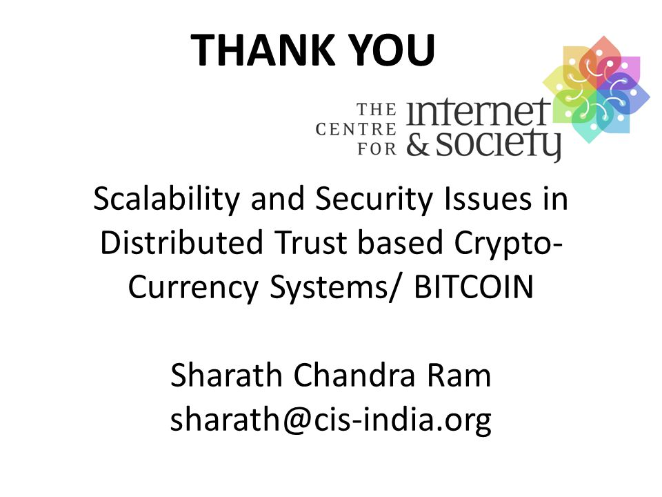Scalability and Security Issues in Distributed Trust based Crypto- Currency Systems/ BITCOIN Sharath Chandra Ram sharath@cis-india.org THANK YOU