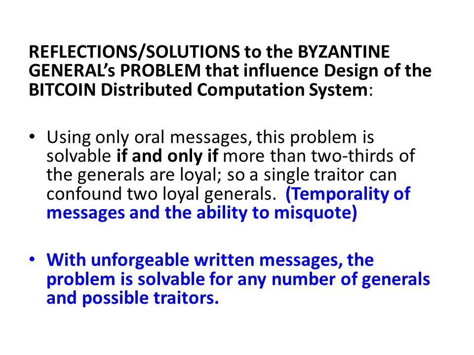 REFLECTIONS/SOLUTIONS to the BYZANTINE GENERAL's PROBLEM that influence Design of the BITCOIN Distributed Computation System: Using only oral messages, this problem is solvable if and only if more than two-thirds of the generals are loyal; so a single traitor can confound two loyal generals.