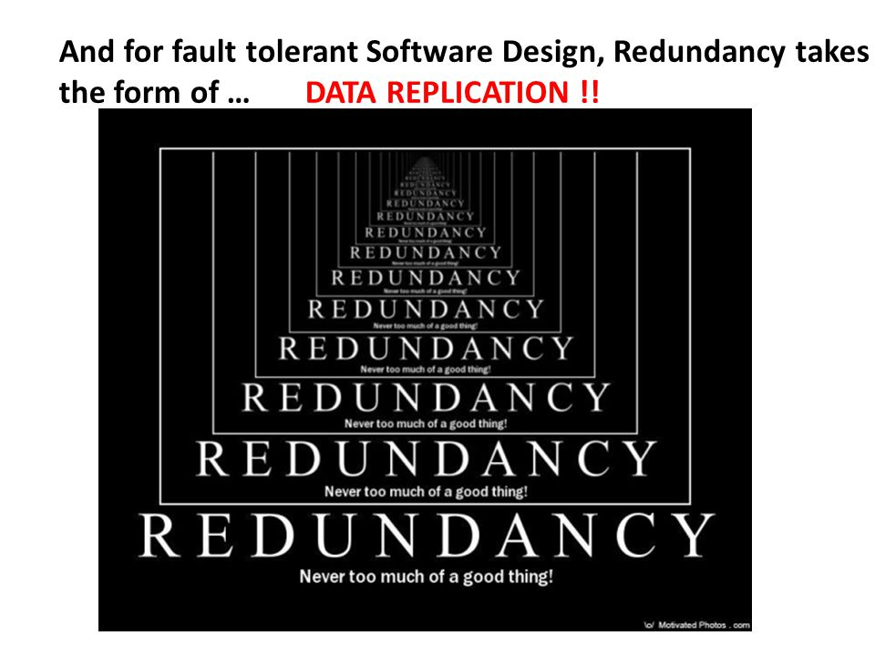 And for fault tolerant Software Design, Redundancy takes the form of … DATA REPLICATION !!