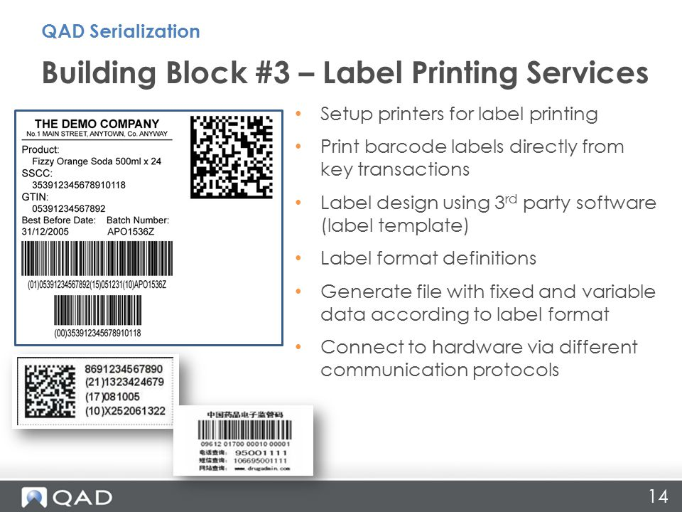14 Building Block #3 – Label Printing Services QAD Serialization Setup printers for label printing Print barcode labels directly from key transactions Label design using 3 rd party software (label template) Label format definitions Generate file with fixed and variable data according to label format Connect to hardware via different communication protocols