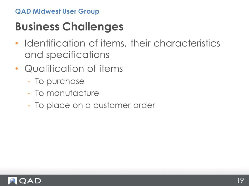19 Identification of items, their characteristics and specifications Qualification of items -To purchase -To manufacture -To place on a customer order Business Challenges QAD Midwest User Group