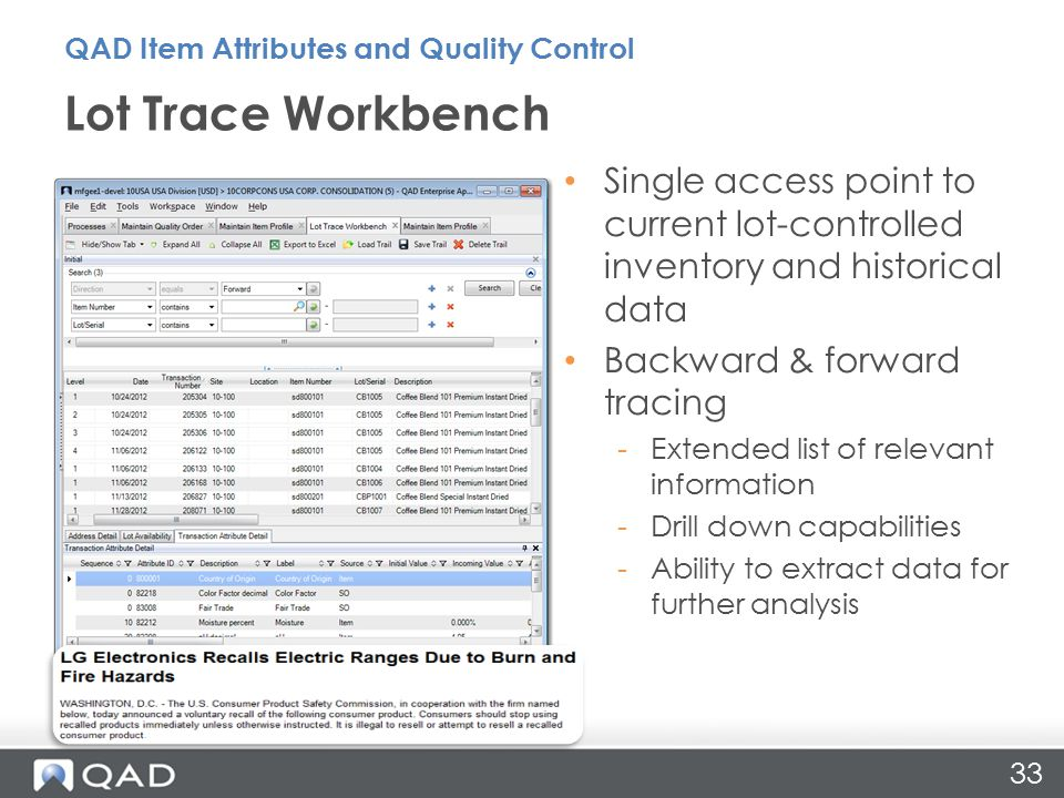 33 Single access point to current lot-controlled inventory and historical data Backward & forward tracing -Extended list of relevant information -Drill down capabilities -Ability to extract data for further analysis Lot Trace Workbench QAD Item Attributes and Quality Control