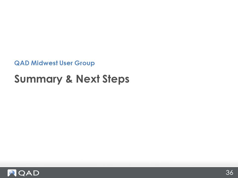 36 Summary & Next Steps QAD Midwest User Group
