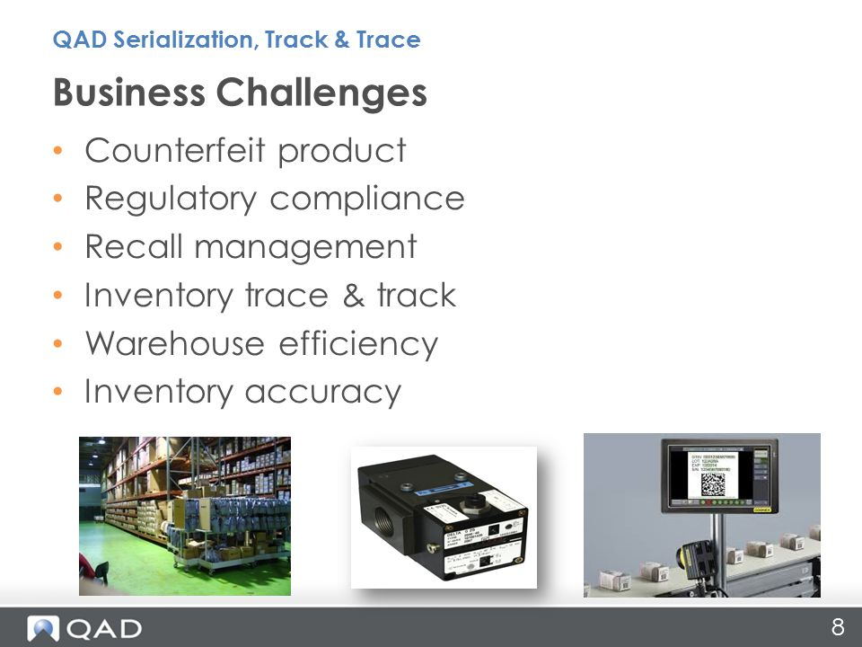 Counterfeit product Regulatory compliance Recall management Inventory trace & track Warehouse efficiency Inventory accuracy Business Challenges 8 QAD Serialization, Track & Trace