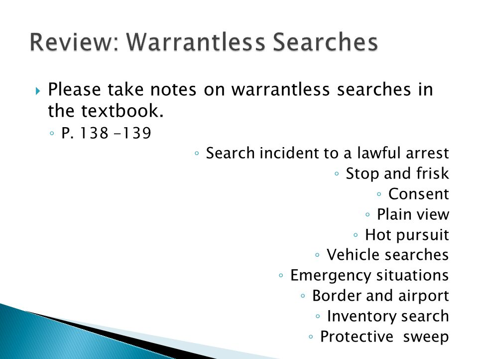  Please take notes on warrantless searches in the textbook. ◦ P. 138 -139 ◦ Search incident to a lawful arrest ◦ Stop and frisk ◦ Consent ◦ Plain vie