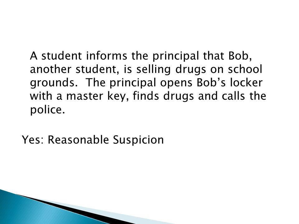 A student informs the principal that Bob, another student, is selling drugs on school grounds. The principal opens Bob's locker with a master key, fin