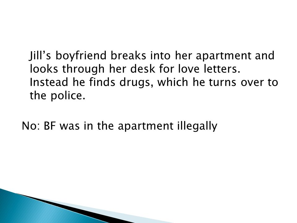 Jill's boyfriend breaks into her apartment and looks through her desk for love letters. Instead he finds drugs, which he turns over to the police. No: