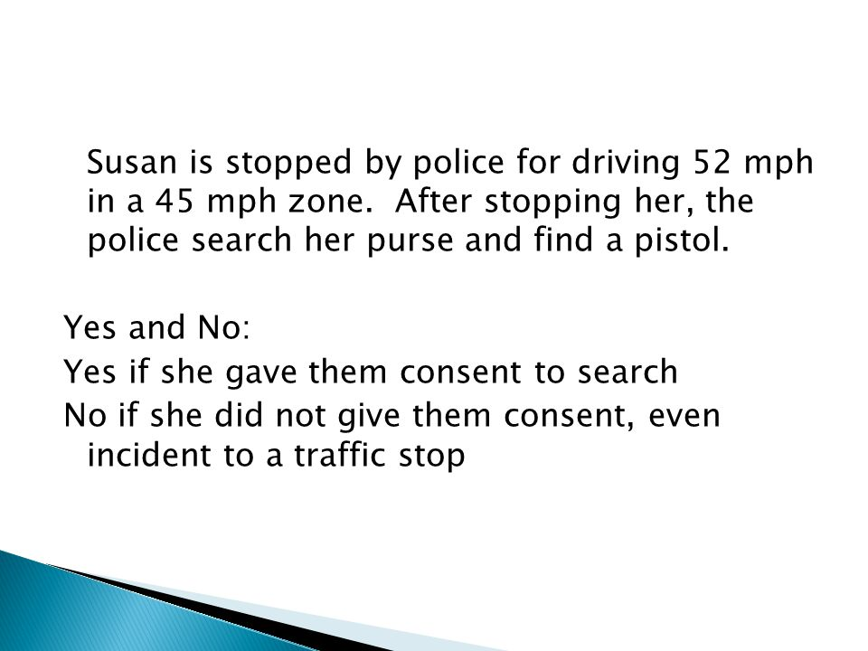 Susan is stopped by police for driving 52 mph in a 45 mph zone. After stopping her, the police search her purse and find a pistol. Yes and No: Yes if