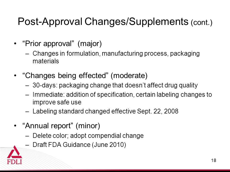 "Post-Approval Changes/Supplements (cont.) ""Prior approval"" (major) –Changes in formulation, manufacturing process, packaging materials ""Changes being"