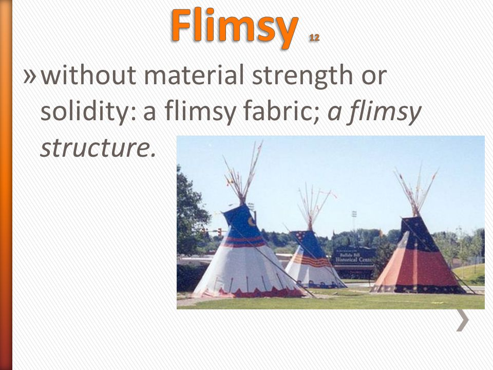 » without material strength or solidity: a flimsy fabric; a flimsy structure.