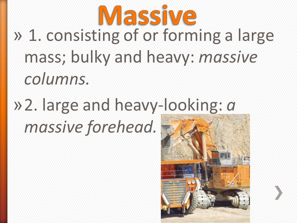 » 1. consisting of or forming a large mass; bulky and heavy: massive columns.