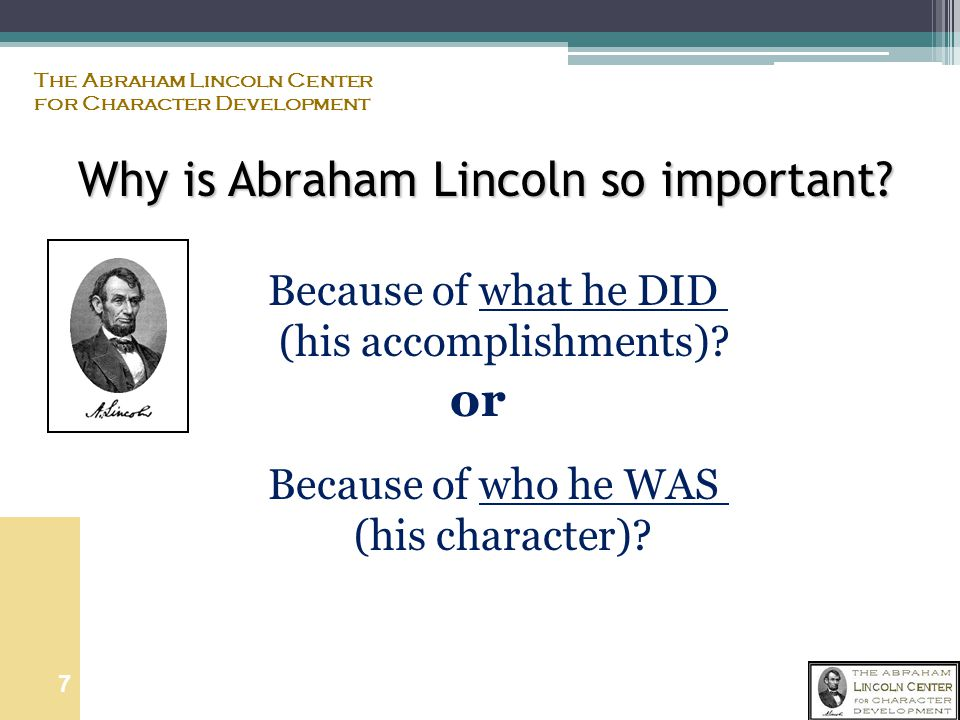 The Abraham Lincoln Center for Character Development 6 Why Abraham Lincoln and parenting.