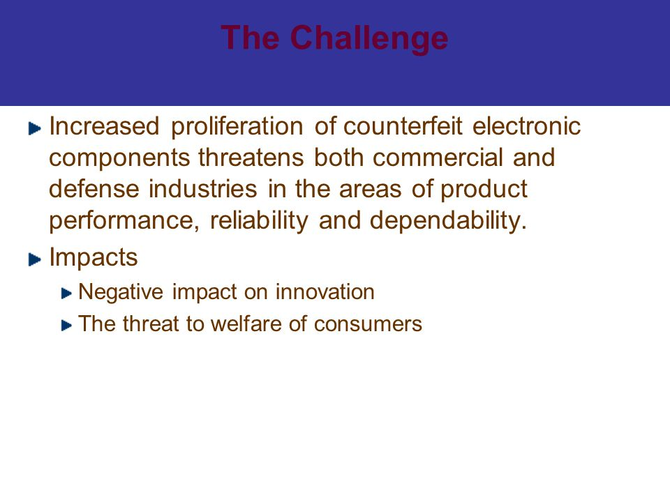 The Challenge Increased proliferation of counterfeit electronic components threatens both commercial and defense industries in the areas of product pe