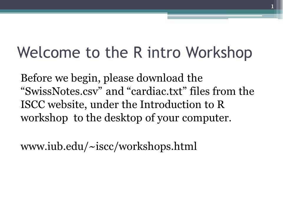 "Welcome to the R intro Workshop Before we begin, please download the ""SwissNotes.csv"" and ""cardiac.txt"" files from the ISCC website, under the Introdu"