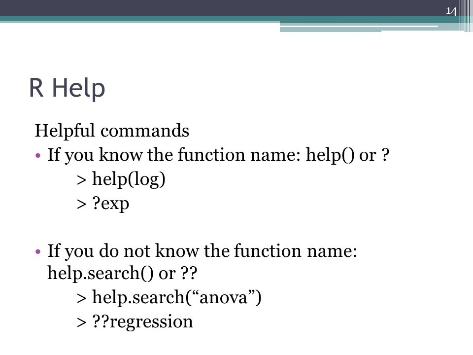 R Help Helpful commands If you know the function name: help() or ? > help(log) > ?exp If you do not know the function name: help.search() or ?? > help