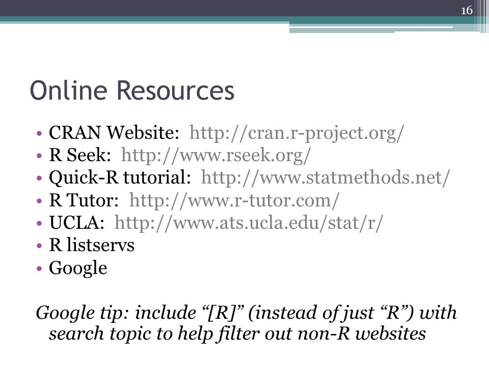 Online Resources CRAN Website: http://cran.r-project.org/ R Seek: http://www.rseek.org/ Quick-R tutorial: http://www.statmethods.net/ R Tutor: http://