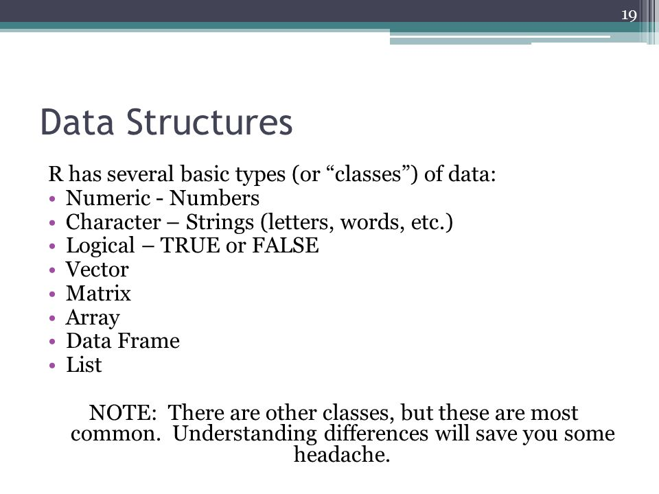"Data Structures R has several basic types (or ""classes"") of data: Numeric - Numbers Character – Strings (letters, words, etc.) Logical – TRUE or FALSE"