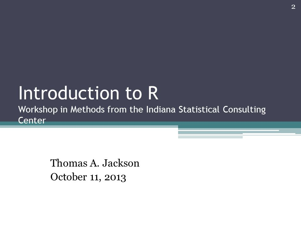 Introduction to R Workshop in Methods from the Indiana Statistical Consulting Center Thomas A. Jackson October 11, 2013 2