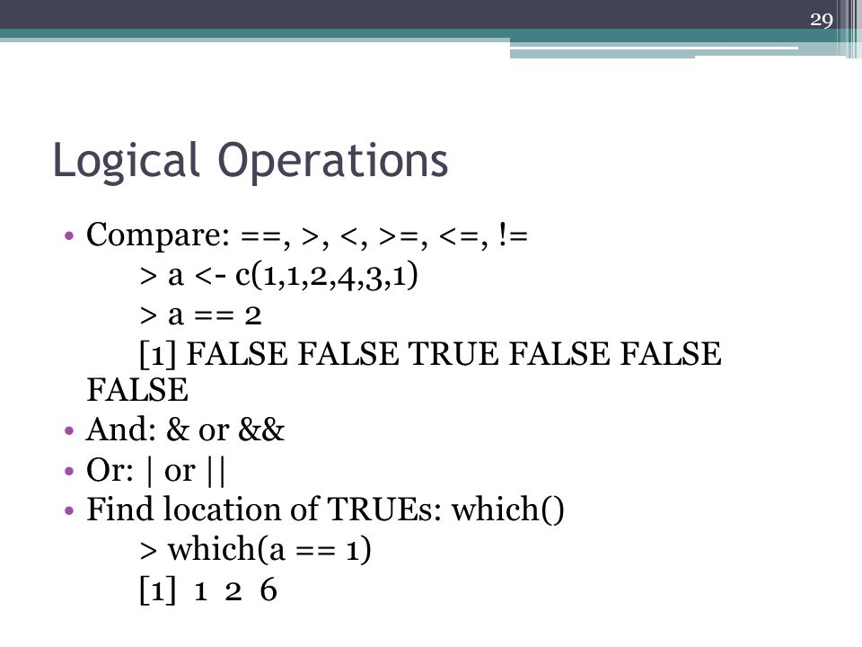 Logical Operations Compare: ==, >, =, <=, != > a <- c(1,1,2,4,3,1) > a == 2 [1] FALSE FALSE TRUE FALSE FALSE FALSE And: & or && Or: | or || Find locat