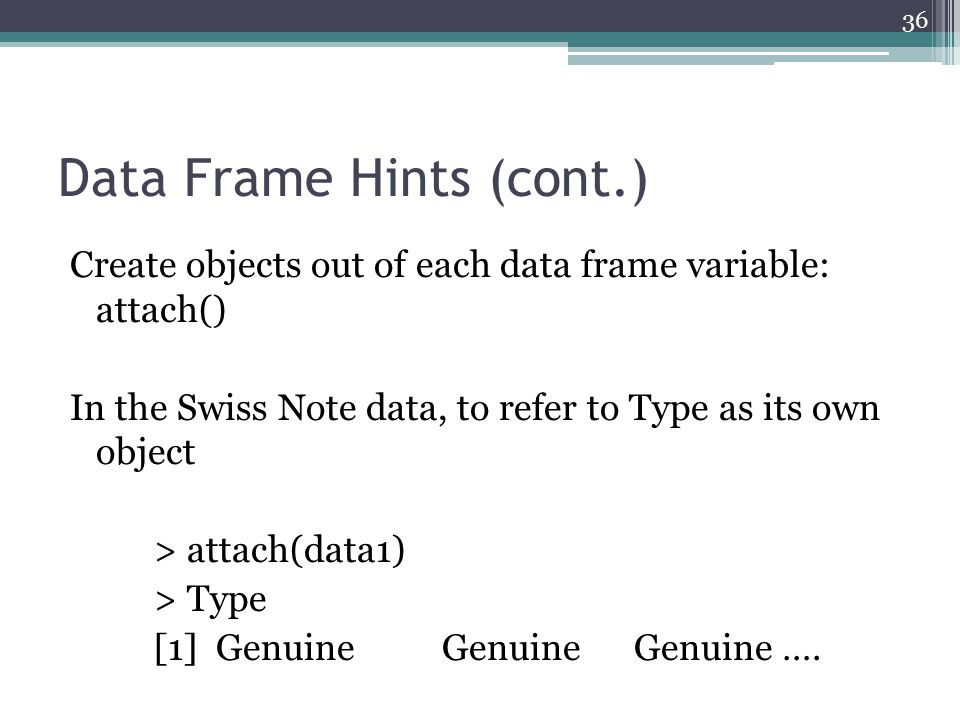 Data Frame Hints (cont.) Create objects out of each data frame variable: attach() In the Swiss Note data, to refer to Type as its own object > attach(