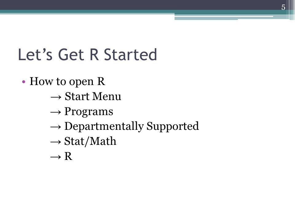 Let's Get R Started How to open R → Start Menu → Programs → Departmentally Supported → Stat/Math → R 5