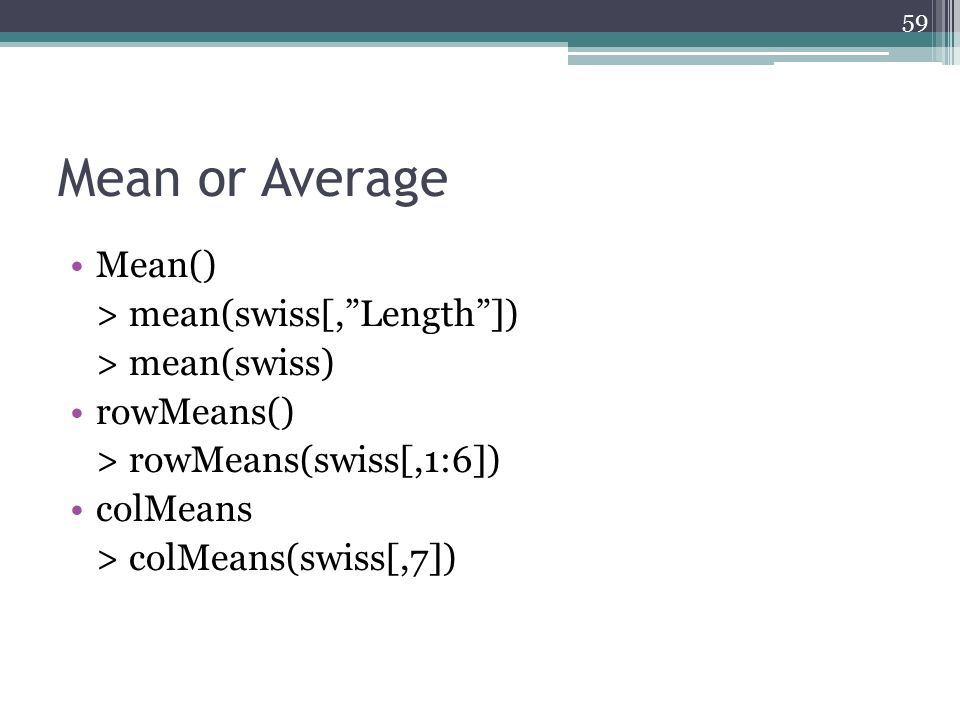 "Mean or Average Mean() > mean(swiss[,""Length""]) > mean(swiss) rowMeans() > rowMeans(swiss[,1:6]) colMeans > colMeans(swiss[,7]) 59"