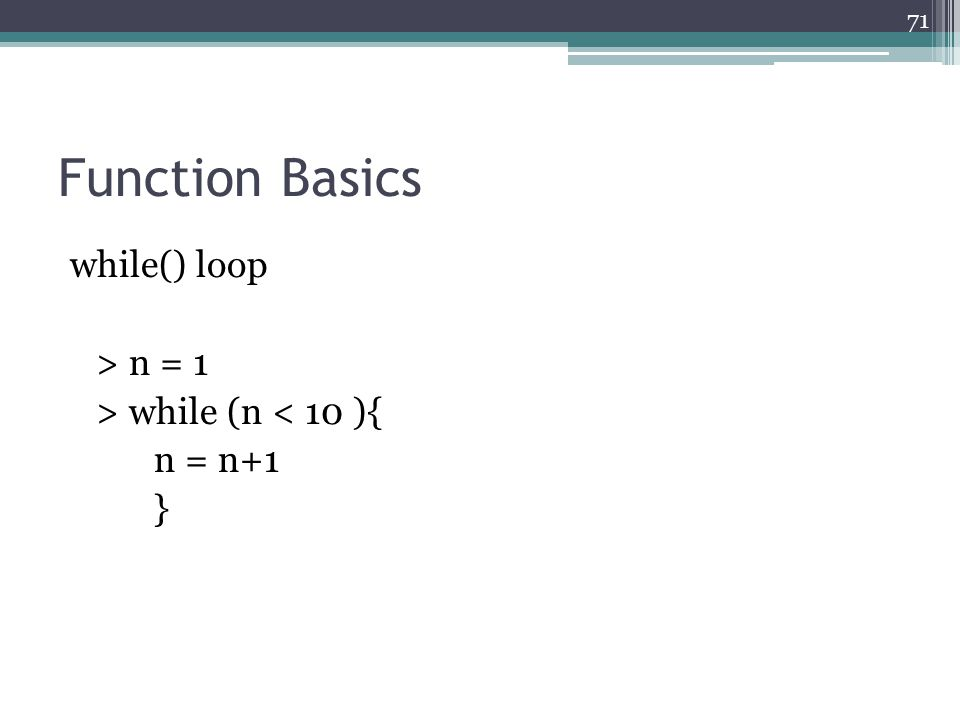 Function Basics while() loop > n = 1 > while (n < 10 ){ n = n+1 } 71