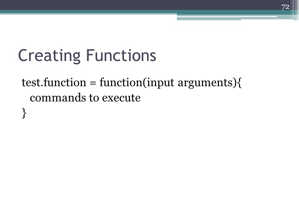 Creating Functions test.function = function(input arguments){ commands to execute } 72