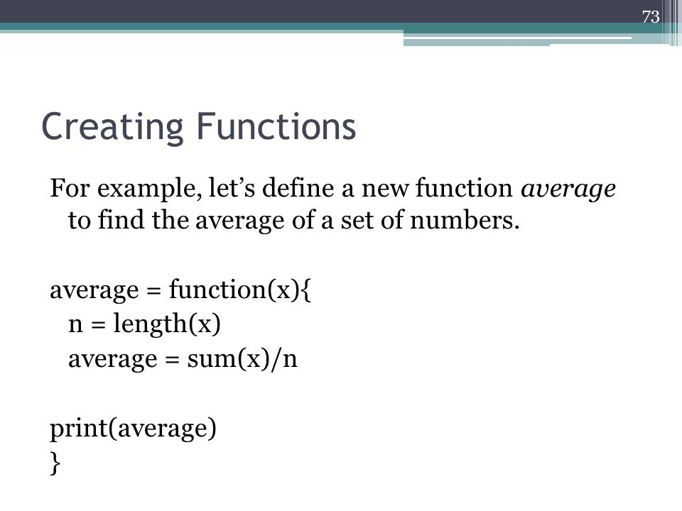 Creating Functions For example, let's define a new function average to find the average of a set of numbers. average = function(x){ n = length(x) aver