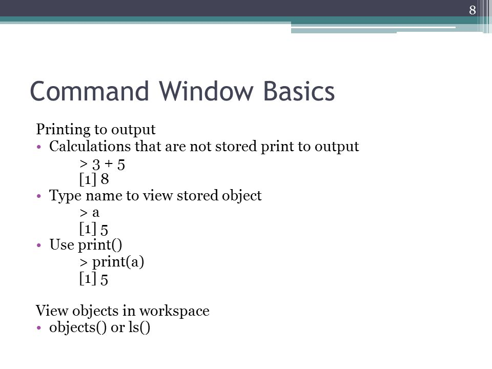 Command Window Basics Printing to output Calculations that are not stored print to output > 3 + 5 [1] 8 Type name to view stored object > a [1] 5 Use