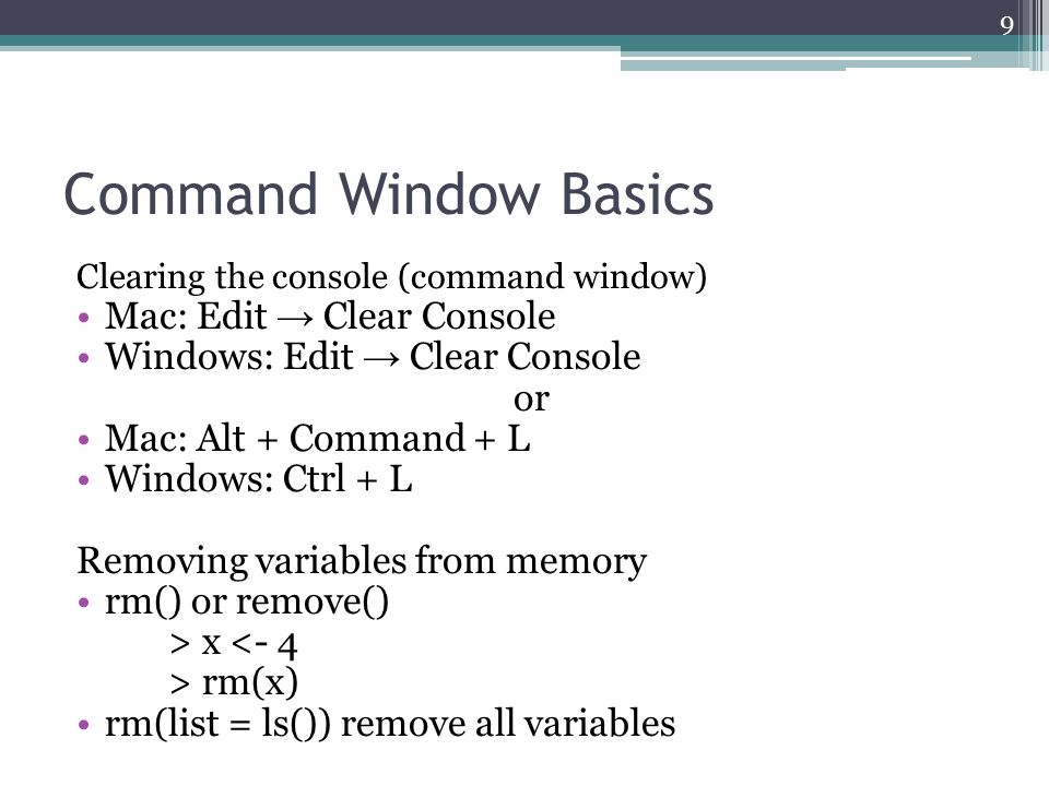 Command Window Basics Clearing the console (command window) Mac: Edit → Clear Console Windows: Edit → Clear Console or Mac: Alt + Command + L Windows: