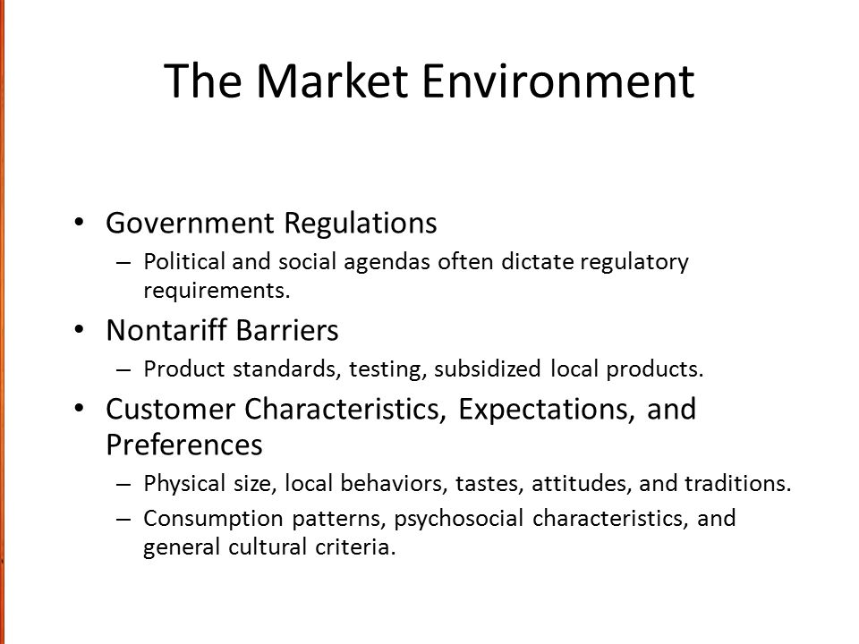 The Market Environment Government Regulations – Political and social agendas often dictate regulatory requirements. Nontariff Barriers – Product stand