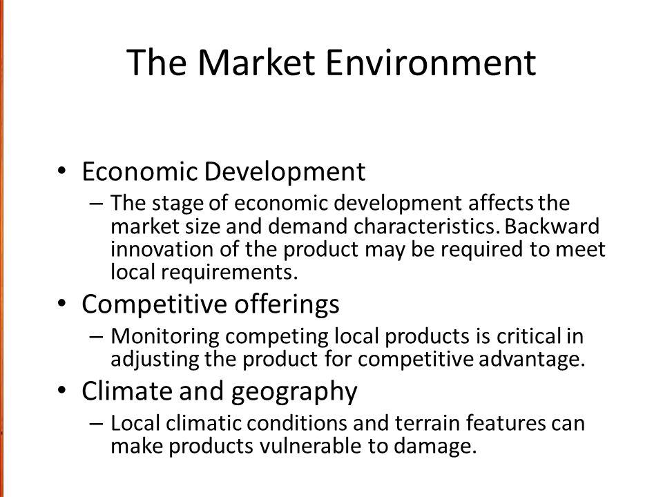 The Market Environment Economic Development – The stage of economic development affects the market size and demand characteristics.