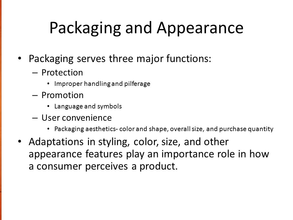Packaging and Appearance Packaging serves three major functions: – Protection Improper handling and pilferage – Promotion Language and symbols – User