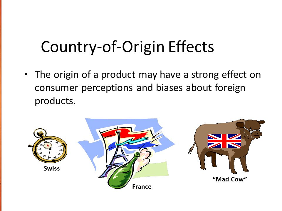 "Country-of-Origin Effects The origin of a product may have a strong effect on consumer perceptions and biases about foreign products. ""Mad Cow"" Swiss"