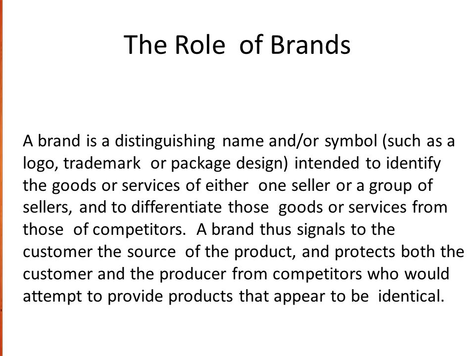 The Role of Brands A brand is a distinguishing name and/or symbol (such as a logo, trademark or package design) intended to identify the goods or serv