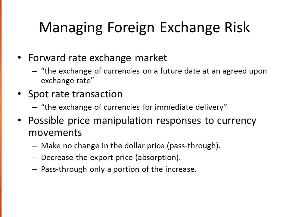 "Managing Foreign Exchange Risk Forward rate exchange market – ""the exchange of currencies on a future date at an agreed upon exchange rate"" Spot rate"
