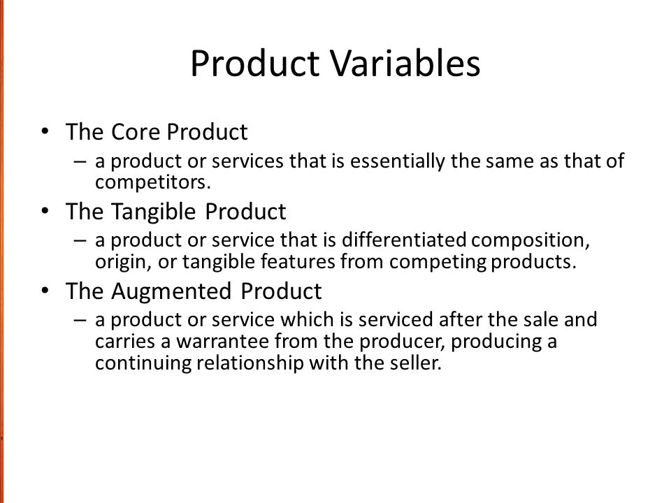Product Variables The Core Product – a product or services that is essentially the same as that of competitors. The Tangible Product – a product or se