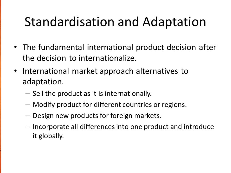 Standardisation and Adaptation The fundamental international product decision after the decision to internationalize. International market approach al