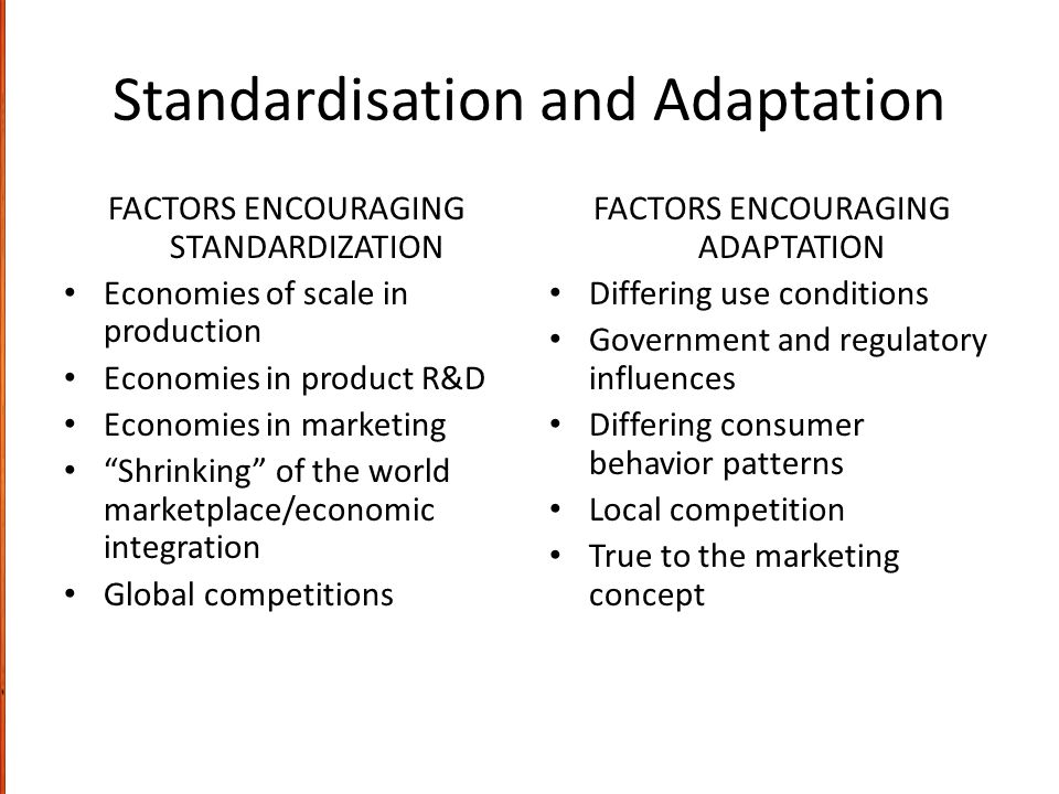 "Standardisation and Adaptation FACTORS ENCOURAGING STANDARDIZATION Economies of scale in production Economies in product R&D Economies in marketing ""S"