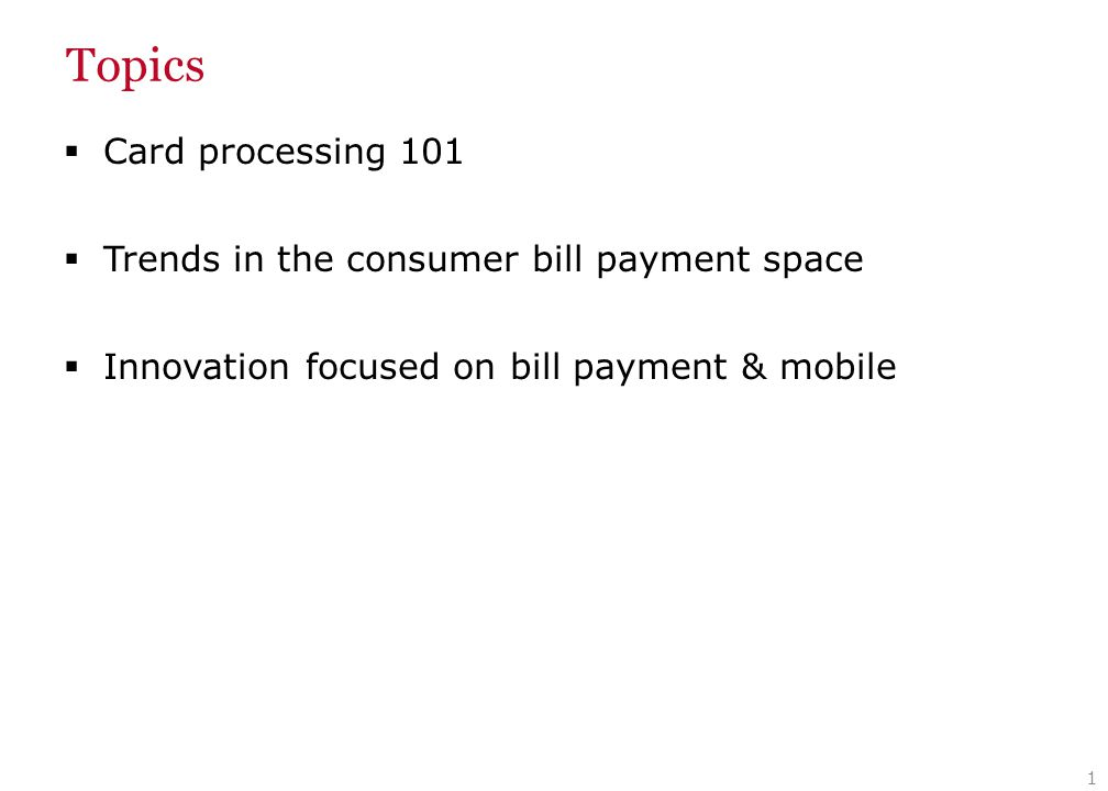 Topics  Card processing 101  Trends in the consumer bill payment space  Innovation focused on bill payment & mobile 1