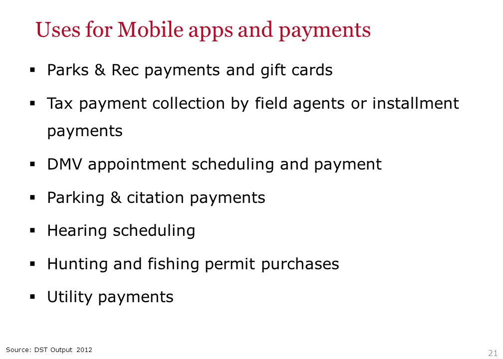 Uses for Mobile apps and payments  Parks & Rec payments and gift cards  Tax payment collection by field agents or installment payments  DMV appointment scheduling and payment  Parking & citation payments  Hearing scheduling  Hunting and fishing permit purchases  Utility payments 21 Source: DST Output 2012
