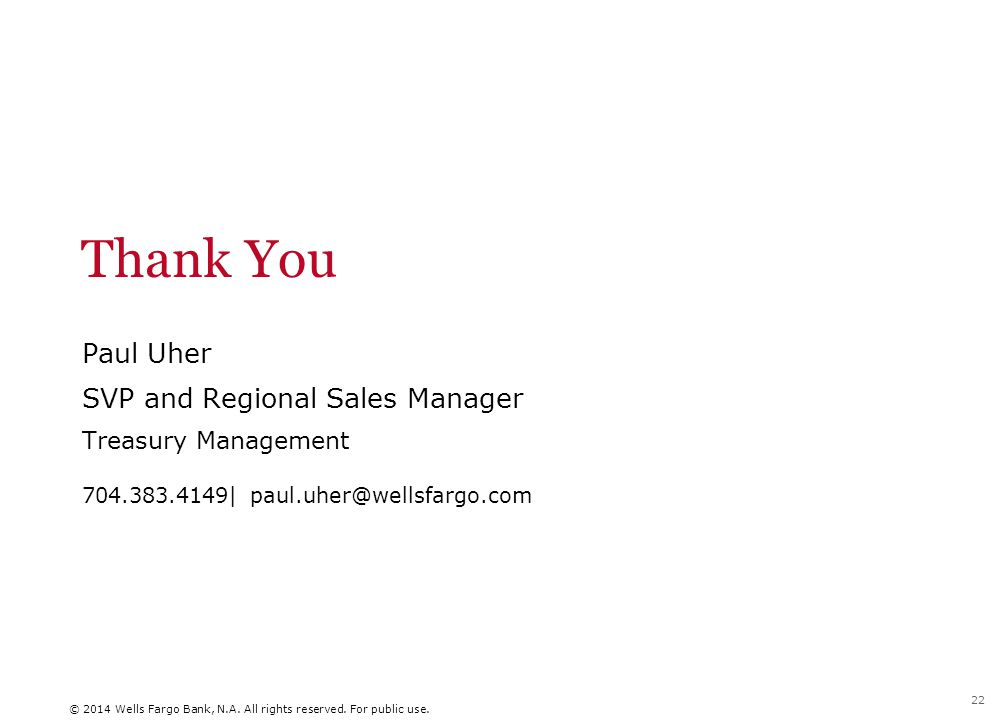 Thank You Paul Uher SVP and Regional Sales Manager Treasury Management 704.383.4149| paul.uher@wellsfargo.com © 2014 Wells Fargo Bank, N.A.