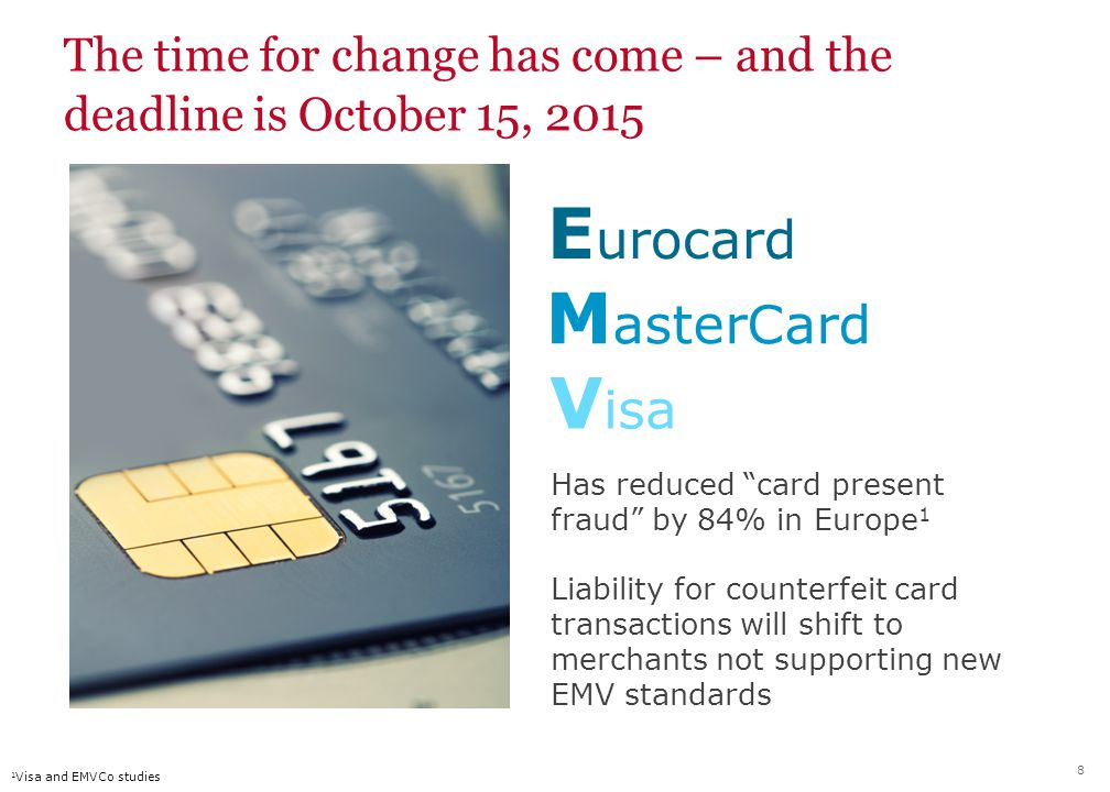 E urocard M asterCard V isa The time for change has come – and the deadline is October 15, 2015 Has reduced card present fraud by 84% in Europe 1 Liability for counterfeit card transactions will shift to merchants not supporting new EMV standards 1 Visa and EMVCo studies 8
