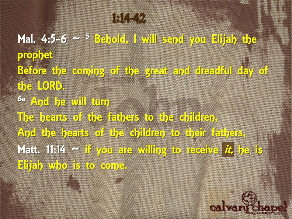 Matt. 11:14 ~ if you are willing to receive it, he is Elijah who is to come. 1:14-42 Mal. 4:5-6 ~ 5 Behold, I will send you Elijah the prophet Before